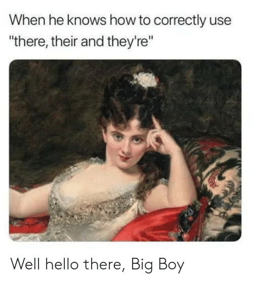 """Hello, How To, and Big Boy: When he knows how to correctly use  """"there, their and they're"""" Well hello there, Big Boy"""