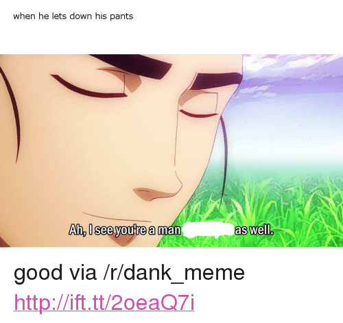 """Dank, Meme, and Good: when he lets down his pants  An. I Seelyoure aman  as well <p>good via /r/dank_meme <a href=""""http://ift.tt/2oeaQ7i"""">http://ift.tt/2oeaQ7i</a></p>"""