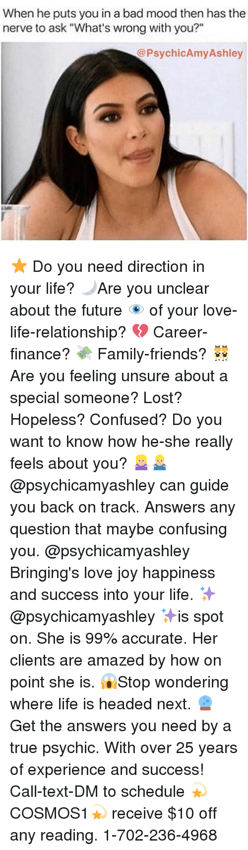 """ashleys: When he puts you in a bad mood then has the  nerve to ask """"What's wrong with you?""""  @PsychicAmy Ashley ⭐️ Do you need direction in your life? 🌙Are you unclear about the future 👁 of your love-life-relationship? 💔 Career-finance? 💸 Family-friends? 👯 Are you feeling unsure about a special someone? Lost? Hopeless? Confused? Do you want to know how he-she really feels about you? 🤷🏼♀️🤷🏼♂️@psychicamyashley can guide you back on track. Answers any question that maybe confusing you. @psychicamyashley Bringing's love joy happiness and success into your life. ✨@psychicamyashley ✨is spot on. She is 99% accurate. Her clients are amazed by how on point she is. 😱Stop wondering where life is headed next. 🔮 Get the answers you need by a true psychic. With over 25 years of experience and success! Call-text-DM to schedule 💫COSMOS1💫 receive $10 off any reading. 1-702-236-4968"""