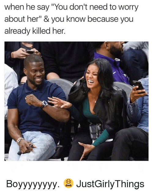 """Dank Memes, Justgirlythings, and Her: when he say """"You don't need to worry  about her"""" & you know because you  already killed her. Boyyyyyyyy. 😩 JustGirlyThings"""