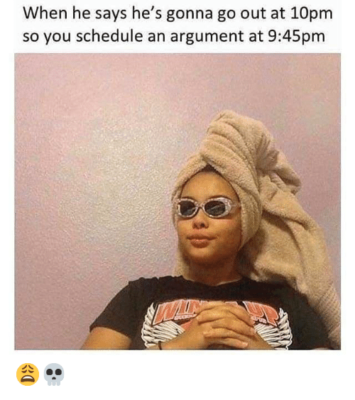 Schedule, Hood, and You: When he says he's gonna go out at 10pm  so you schedule an argument at 9:45pm 😩💀