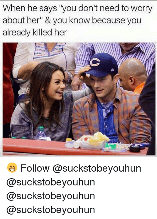 """Memes, 🤖, and Her: When he says """"you don't need to worry  about her"""" & you know because you  already killed her 😁 Follow @suckstobeyouhun @suckstobeyouhun @suckstobeyouhun @suckstobeyouhun"""