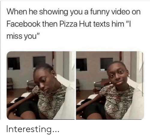 "i miss you: When he showing you a funny video on  Facebook then Pizza Hut texts him ""I  miss you"" Interesting…"