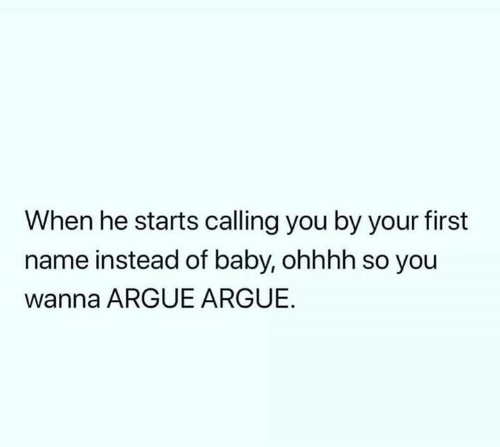 Ohhhh: When he starts calling you by your first  name instead of baby, ohhhh so you  wanna ARGUE ARGUE.