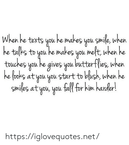 He Smiles: When he texts you he makes you smile, when  he tafks to you he makes you meft, when he  touches you he gives you butterflies, when  he fooks at you you start to blush, when he  smiles at you, you fall for him harder! https://iglovequotes.net/