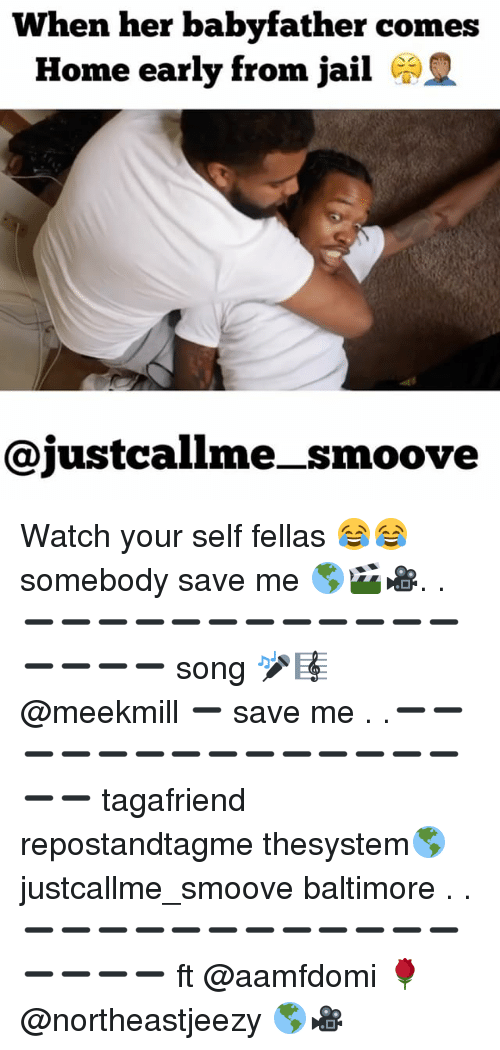 Jail, Memes, and Baltimore: When her babyfather comes  Home early from jail  @justcallme _smoove Watch your self fellas 😂😂 somebody save me 🌎🎬🎥. .➖➖➖➖➖➖➖➖➖➖➖➖➖➖➖➖ song 🎤🎼 @meekmill ➖ save me . .➖➖➖➖➖➖➖➖➖➖➖➖➖➖➖➖ tagafriend repostandtagme thesystem🌎 justcallme_smoove baltimore . .➖➖➖➖➖➖➖➖➖➖➖➖➖➖➖➖ ft @aamfdomi 🌹 @northeastjeezy 🌎🎥