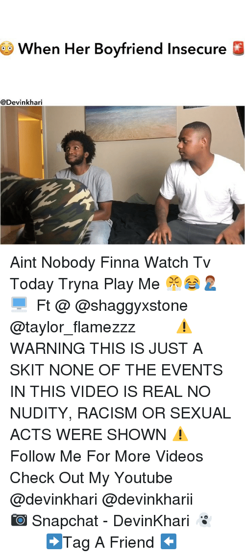 Memes, Racism, and Snapchat: When Her Boyfriend Insecure!E  @Devinkhari Aint Nobody Finna Watch Tv Today Tryna Play Me 😤😂🤦🏽♂️🖥 ━━━━━━━ Ft @ @shaggyxstone @taylor_flamezzz ━━━━━━━ ⚠️ WARNING THIS IS JUST A SKIT NONE OF THE EVENTS IN THIS VIDEO IS REAL NO NUDITY, RACISM OR SEXUAL ACTS WERE SHOWN ⚠️ ━━━━━━━ Follow Me For More Videos Check Out My Youtube @devinkhari @devinkharii ━━━━━━━ 📷 Snapchat - DevinKhari 👻 ━━━━━━━ ➡️Tag A Friend ⬅️