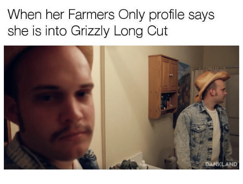 Her, Farmers Only, and She: When her Farmers Only profile says  she is into Grizzly Long Cut  DANKLAND