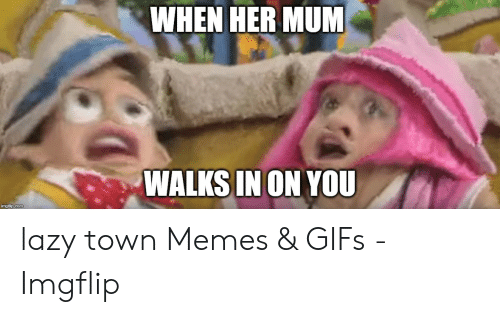 WHEN HER MUM Po WALKS IN ON YOU Mgi Pcom Lazy Town Memes