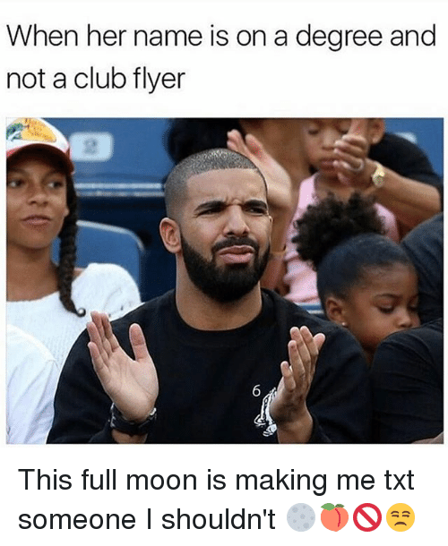 Mooned: When her name is on a degree and  not a club flyer  2 This full moon is making me txt someone I shouldn't 🌕🍑🚫😒