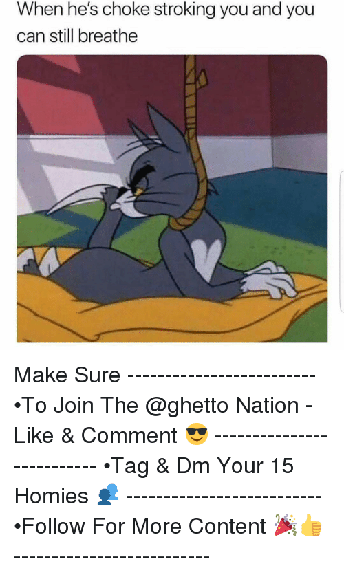 Ghetto, Memes, and Content: When he's choke stroking you and you  can still breathe Make Sure ------------------------- •To Join The @ghetto Nation - Like & Comment 😎 -------------------------- •Tag & Dm Your 15 Homies 👥 -------------------------- •Follow For More Content 🎉👍 --------------------------