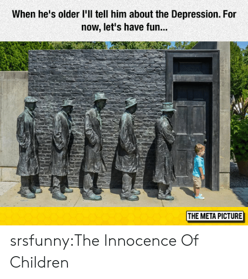 Innocence: When he's older l'll tell him about the Depression. For  now, let's have fun...  THE META PICTURE srsfunny:The Innocence Of Children