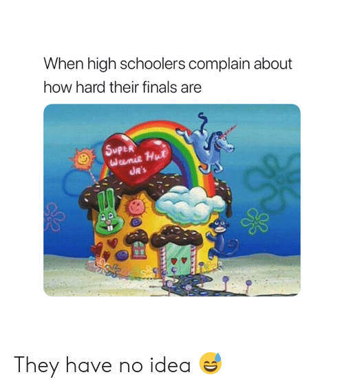 Finals, How, and Idea: When high schoolers complain about  how hard their finals are  UR's They have no idea 😅
