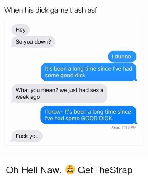 Oh Hell Naw: When his dick game trash astf  Hey  So you down?  I dunno  It's been a long time since I've had  some good dick  What you mean? we just had sex a  week ago  I know- It's been a long time since  I've had some GOOD DICK.  Read 7:38 PM  Fuck you Oh Hell Naw. 😩 GetTheStrap