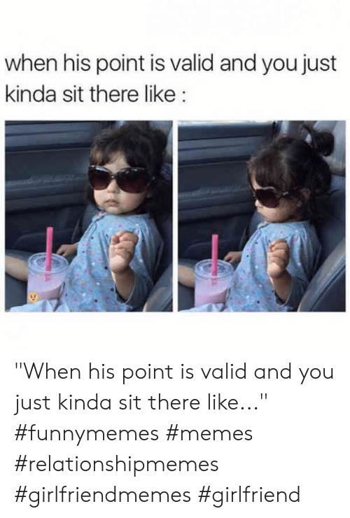 "Memes, Girlfriend, and You: when his point is valid and you just  kinda sit there like ""When his point is valid and you just kinda sit there like..."" #funnymemes #memes #relationshipmemes #girlfriendmemes #girlfriend"