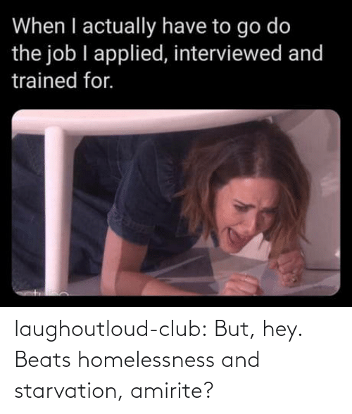 Amirite: When I actually have to go do  the job I applied, interviewed and  trained for. laughoutloud-club:  But, hey. Beats homelessness and starvation, amirite?
