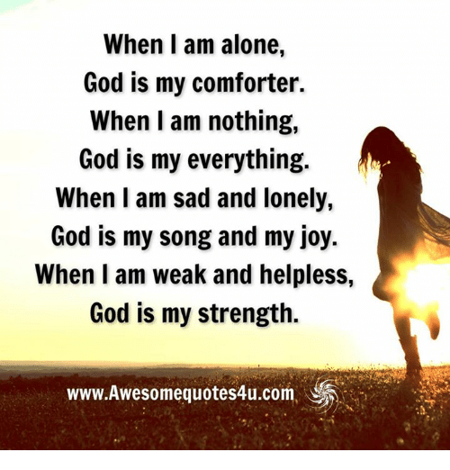 Helplessness: When I am alone,  God is my comforter.  When I am nothing,  God is my everything  When I am sad and lonely,  God is my song and my joy.  When I am weak and helpless,  God is my strength.  WWW.Awesomequotes4u.com,