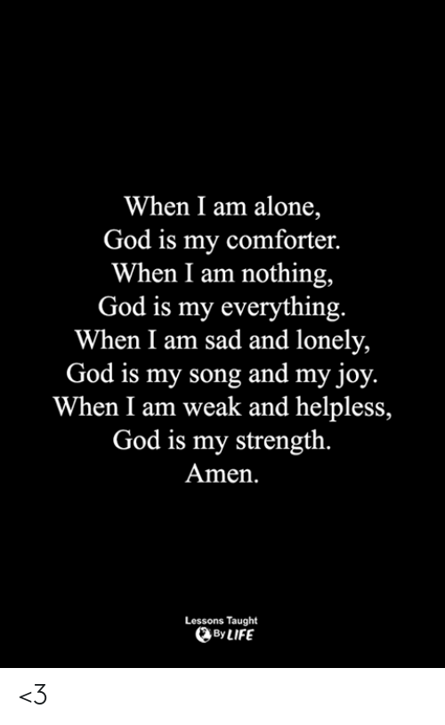 Being Alone, God, and Life: When I am alone,  God is my comforter.  When I am nothing,  God is my everything.  When I am sad and lonely,  God is my song and my joy.  When I am weak and helpless,  God is my strength.  Amen.  Lessons Taught  By LIFE <3