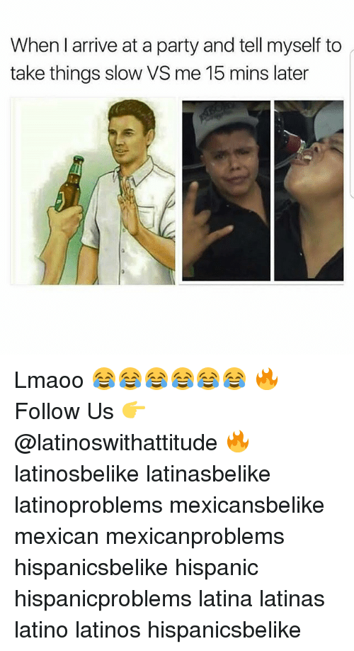 Latinos, Memes, and Party: When I arrive at a party and tell myself to  take things slow VS me 15 mins later Lmaoo 😂😂😂😂😂😂 🔥 Follow Us 👉 @latinoswithattitude 🔥 latinosbelike latinasbelike latinoproblems mexicansbelike mexican mexicanproblems hispanicsbelike hispanic hispanicproblems latina latinas latino latinos hispanicsbelike
