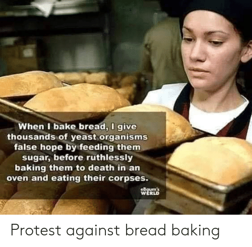 Protest, Death, and Sugar: When I bake bread, I give  thousands of yeast organisms  false hope by feeding them  sugar, before ruthlessly  baking them to death in an  oven and eating their corpses.  eBgum's  WERLD Protest against bread baking