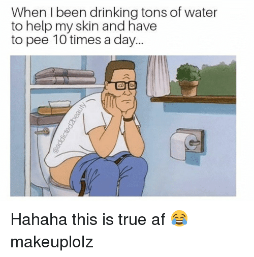 Af, Drinking, and Makeup: When I been drinking tons of water  to help my skin and have  to pee 10 times a day Hahaha this is true af 😂 makeuplolz