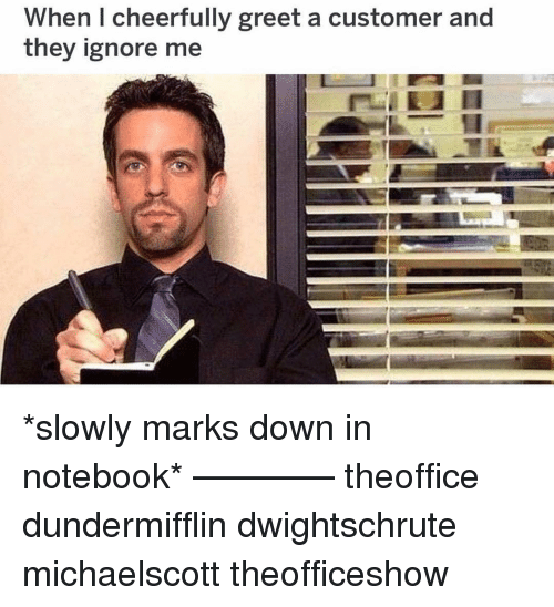 ignore me: When I cheerfully greet a customer and  they ignore me *slowly marks down in notebook* ———— theoffice dundermifflin dwightschrute michaelscott theofficeshow