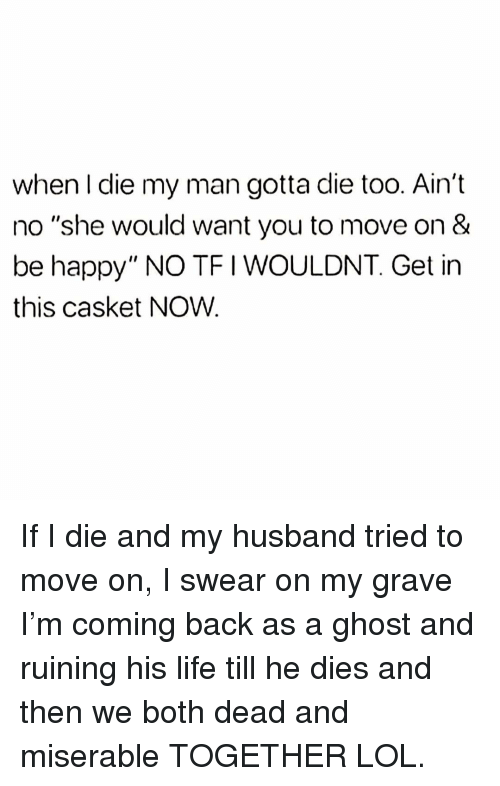 """Tfi: when I die my man gotta die too. Ain't  no """"she would want you to move on &  be happy"""" NO TFI WOULDNT. Get in  this casket NOW. If I die and my husband tried to move on, I swear on my grave I'm coming back as a ghost and ruining his life till he dies and then we both dead and miserable TOGETHER LOL."""