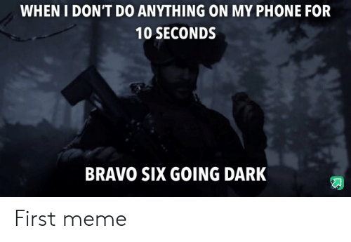 Bravo: WHEN I DON'T DO ANYTHING ON MY PHONE FOR  10 SECONDS  BRAVO SIX GOING DARK First meme