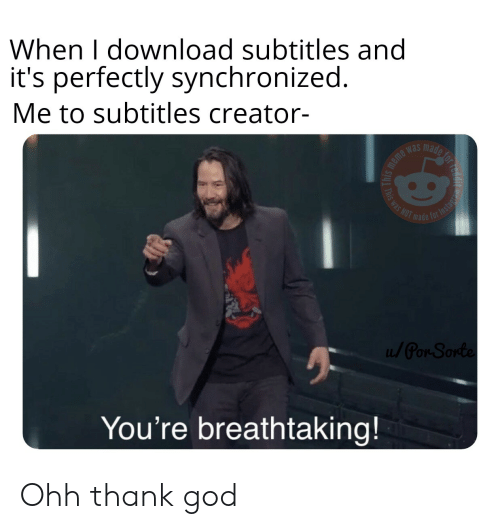 God, Meme, and Dank Memes: When I download subtitles and  it's perfectly synchronized.  Me to subtitles creator-  made for  meme was  is was NOT  T Instage  made  / Par-Sonte  You're breathtaking! Ohh thank god
