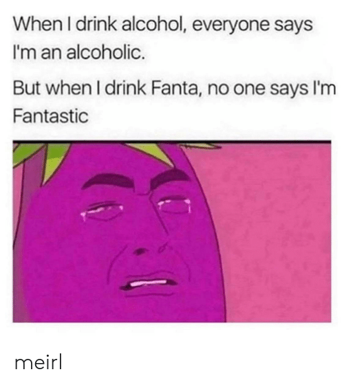 Fanta: When I drink alcohol, everyone says  I'm an alcoholic.  But when I drink Fanta, no one says I'm  Fantastic meirl