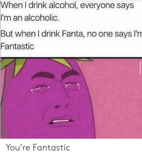 Fanta: When I drink alcohol, everyone says  I'm an alcoholic.  But when I drink Fanta, no one says I'm  Fantastic You're Fantastic