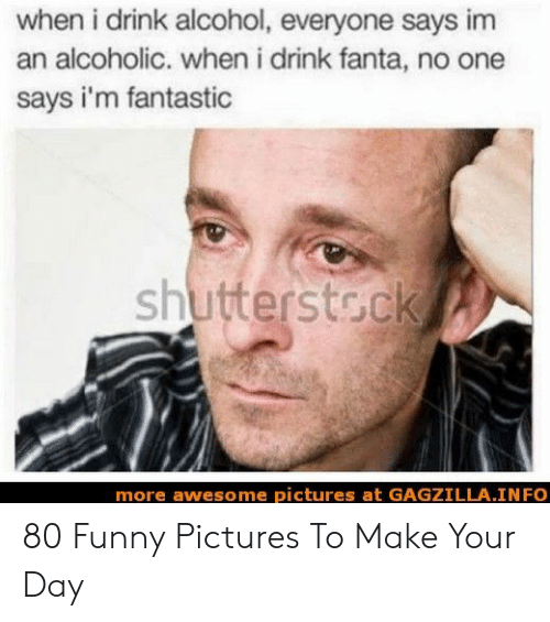 Fanta: when i drink alcohol, everyone says im  an alcoholic. when i drink fanta, no one  says i'm fantastic  shutterstoek  more awesome pictures at GAGZILLA.INFO 80 Funny Pictures To Make Your Day