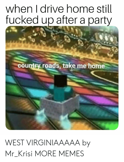 Dank, Memes, and Party: when I drive home still  fucked up after a party  country roads, take me home WEST VIRGINIAAAAA by Mr_Krisi MORE MEMES
