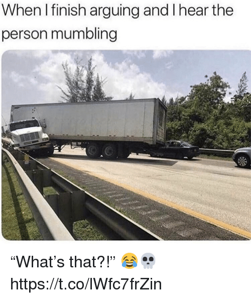 """Person, Arguing, and  Hear: When I finish arguing and I hear the  person mumbling """"What's that?!"""" 😂💀 https://t.co/lWfc7frZin"""