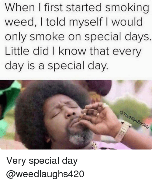 Memes, Smoking, and Weed: When I first started smoking  weed, I told myself I would  only smoke on special days.  Little did I know that every  day is a special day  ci Very special day @weedlaughs420