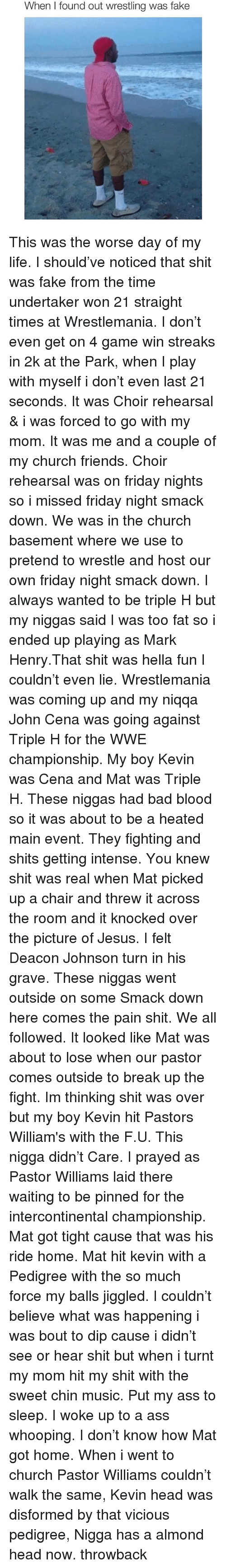 A Ass: When I found out wrestling was fake This was the worse day of my life. I should've noticed that shit was fake from the time undertaker won 21 straight times at Wrestlemania. I don't even get on 4 game win streaks in 2k at the Park, when I play with myself i don't even last 21 seconds. It was Choir rehearsal & i was forced to go with my mom. It was me and a couple of my church friends. Choir rehearsal was on friday nights so i missed friday night smack down. We was in the church basement where we use to pretend to wrestle and host our own friday night smack down. I always wanted to be triple H but my niggas said I was too fat so i ended up playing as Mark Henry.That shit was hella fun I couldn't even lie. Wrestlemania was coming up and my niqqa John Cena was going against Triple H for the WWE championship. My boy Kevin was Cena and Mat was Triple H. These niggas had bad blood so it was about to be a heated main event. They fighting and shits getting intense. You knew shit was real when Mat picked up a chair and threw it across the room and it knocked over the picture of Jesus. I felt Deacon Johnson turn in his grave. These niggas went outside on some Smack down here comes the pain shit. We all followed. It looked like Mat was about to lose when our pastor comes outside to break up the fight. Im thinking shit was over but my boy Kevin hit Pastors William's with the F.U. This nigga didn't Care. I prayed as Pastor Williams laid there waiting to be pinned for the intercontinental championship. Mat got tight cause that was his ride home. Mat hit kevin with a Pedigree with the so much force my balls jiggled. I couldn't believe what was happening i was bout to dip cause i didn't see or hear shit but when i turnt my mom hit my shit with the sweet chin music. Put my ass to sleep. I woke up to a ass whooping. I don't know how Mat got home. When i went to church Pastor Williams couldn't walk the same, Kevin head was disformed by that vicious pedigree, Nigga has a almond 