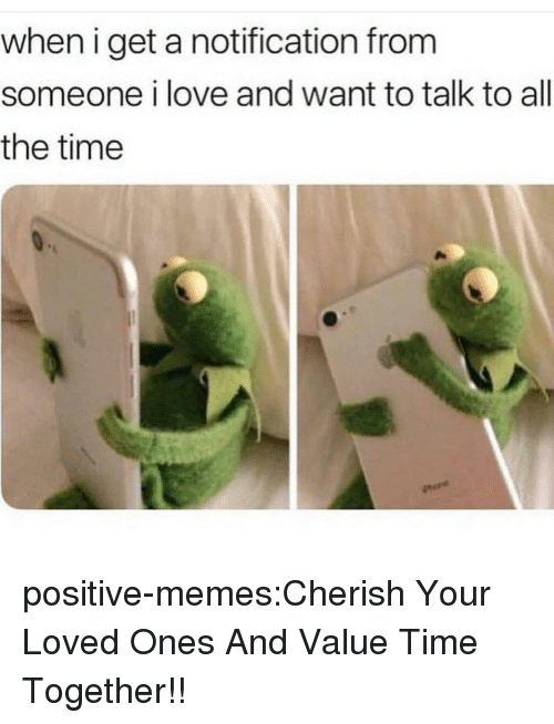 Love, Memes, and Tumblr: when i get a notification from  someone i love and want to talk to all  the time positive-memes:Cherish Your Loved Ones And Value Time Together!!