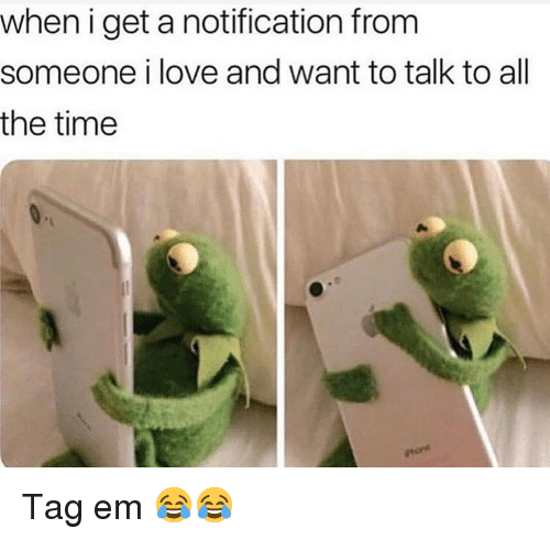 Funny, Love, and Time: when i get a notification from  someone i love and want to talk to all  the time Tag em 😂😂