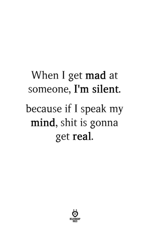 Get Real: When I get mad at  someone, I'm silent.  because if I speak my  mind, shit is gonna  get real