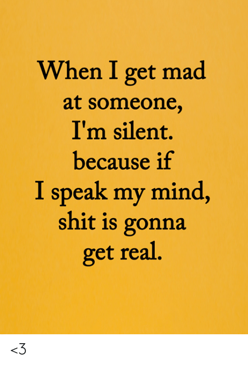 Get Real: When I get mad  at someone,  I'm silent.  because if  I speak my mind,  shit is gonna  get real. <3