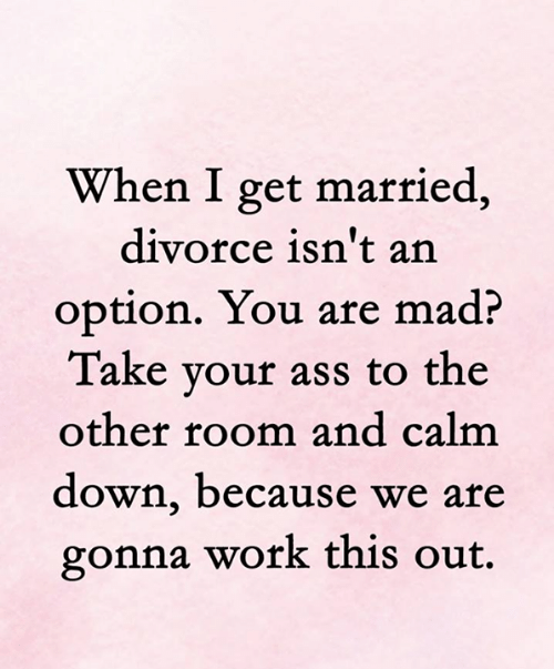 Ass, Memes, and Work: When I get married,  divorce isn't an  option. You are mad?  Take your ass to the  other room and calm  down, because we are  gonna work this out.