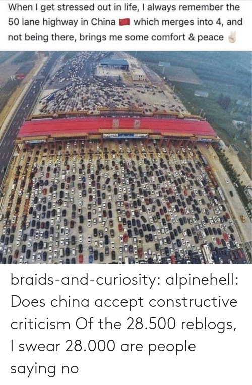 Peace: When I get stressed out in life, I always remember the  50 lane highway in China  which merges into 4, and  not being there, brings me some comfort & peace braids-and-curiosity:  alpinehell: Does china accept constructive criticism  Of the 28.500 reblogs, I swear 28.000 are people saying no