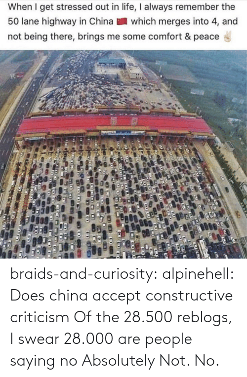 Peace: When I get stressed out in life, I always remember the  50 lane highway in China  which merges into 4, and  not being there, brings me some comfort & peace braids-and-curiosity: alpinehell: Does china accept constructive criticism  Of the 28.500 reblogs, I swear 28.000 are people saying no    Absolutely Not. No.