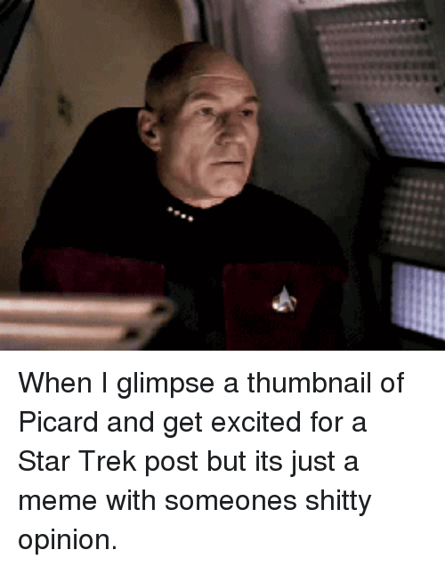 picard: When I glimpse a thumbnail of Picard and get excited for a Star Trek post but its just a meme with someones shitty opinion.