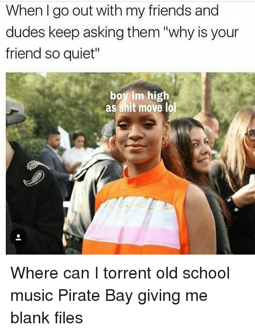 "Friends, Memes, and Music: When I go out with my friends and  dudes keep asking them ""why is your  friend so quiet""  boy im high  as shit move lal Where can I torrent old school music Pirate Bay giving me blank files"