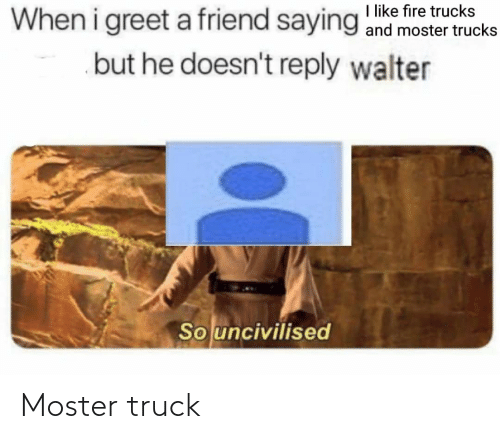 Moster: When i greet a friend saying ke fire trucks  but he doesn't reply walter  and moster trucks  So uncivilised Moster truck