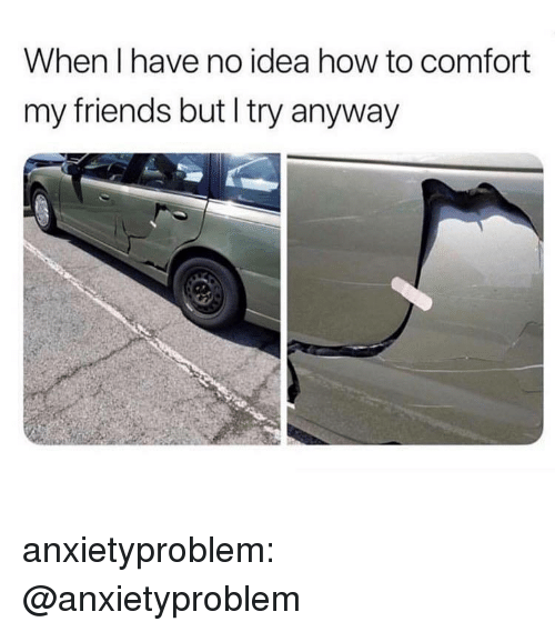 Friends, Tumblr, and Blog: When I have no idea how to comfort  my friends but I try anyway anxietyproblem:  @anxietyproblem