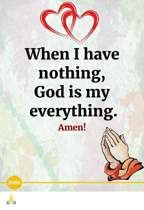 God, Memes, and 🤖: When I have  nothing,  God is my  everything  Amen!  ВНВК 🙏