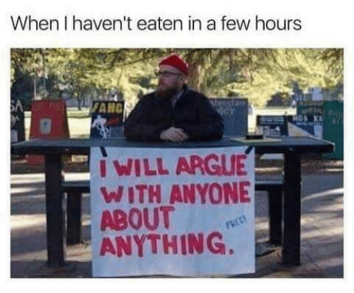 Arguing, Anything, and Anyone: When I haven't eaten in a few hours  SA  FANC  IWILL ARGUE  WITH ANYONE  ABOUT  ANYTHING.  FREC