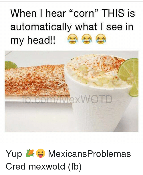 """Head, Memes, and 🤖: When I hear """"corn"""" THIS is  automatically what I see in  my head!!  XWOTD Yup 🌽😛 MexicansProblemas Cred mexwotd (fb)"""